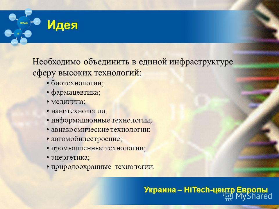 Украина – HiTech-центр Европы Идея Необходимо объединить в единой инфраструктуре сферу высоких технологий: биотехнологии; фармацевтика; медицина; нанотехнологии; информационные технологии; авиакосмические технологии; автомобилестроение; промышленные