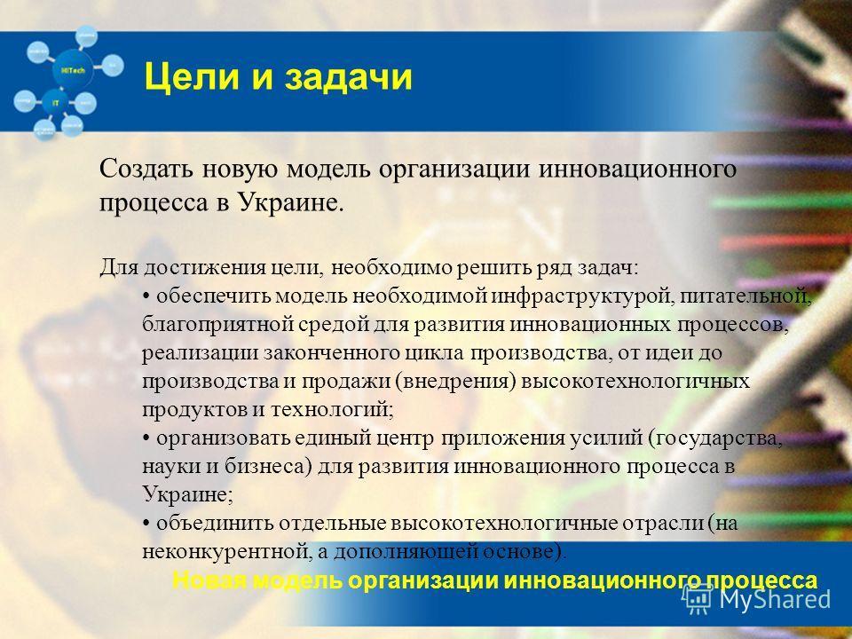 Новая модель организации инновационного процесса Цели и задачи Создать новую модель организации инновационного процесса в Украине. Для достижения цели, необходимо решить ряд задач: обеспечить модель необходимой инфраструктурой, питательной, благоприя