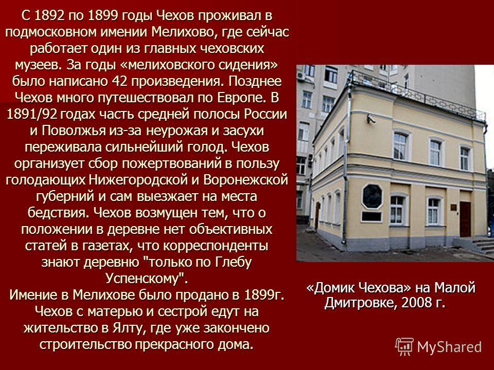 С 1892 по 1899 годы Чехов проживал в подмосковном имении Мелихово, где сейчас работает один из главных чеховских музеев. За годы «мелиховского сидения» было написано 42 произведения. Позднее Чехов много путешествовал по Европе. В 1891/92 годах часть