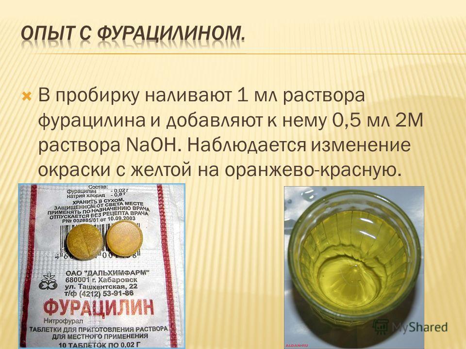 В пробирку наливают 1 мл раствора фурацилина и добавляют к нему 0,5 мл 2М раствора NaOH. Наблюдается изменение окраски с желтой на оранжево-красную.