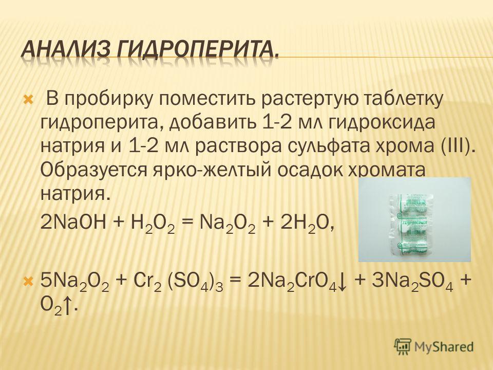 В пробирку поместить растертую таблетку гидроперита, добавить 1-2 мл гидроксида натрия и 1-2 мл раствора сульфата хрома (III). Образуется ярко-желтый осадок хромата натрия. 2NaOH + H 2 O 2 = Na 2 O 2 + 2H 2 O, 5Na 2 O 2 + Cr 2 (SO 4 ) 3 = 2Na 2 CrO 4