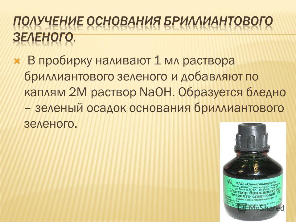 В пробирку наливают 1 мл раствора бриллиантового зеленого и добавляют по каплям 2М раствор NaOH. Образуется бледно – зеленый осадок основания бриллиантового зеленого.