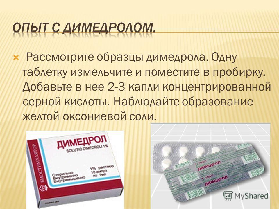 Рассмотрите образцы димедрола. Одну таблетку измельчите и поместите в пробирку. Добавьте в нее 2-3 капли концентрированной серной кислоты. Наблюдайте образование желтой оксониевой соли.