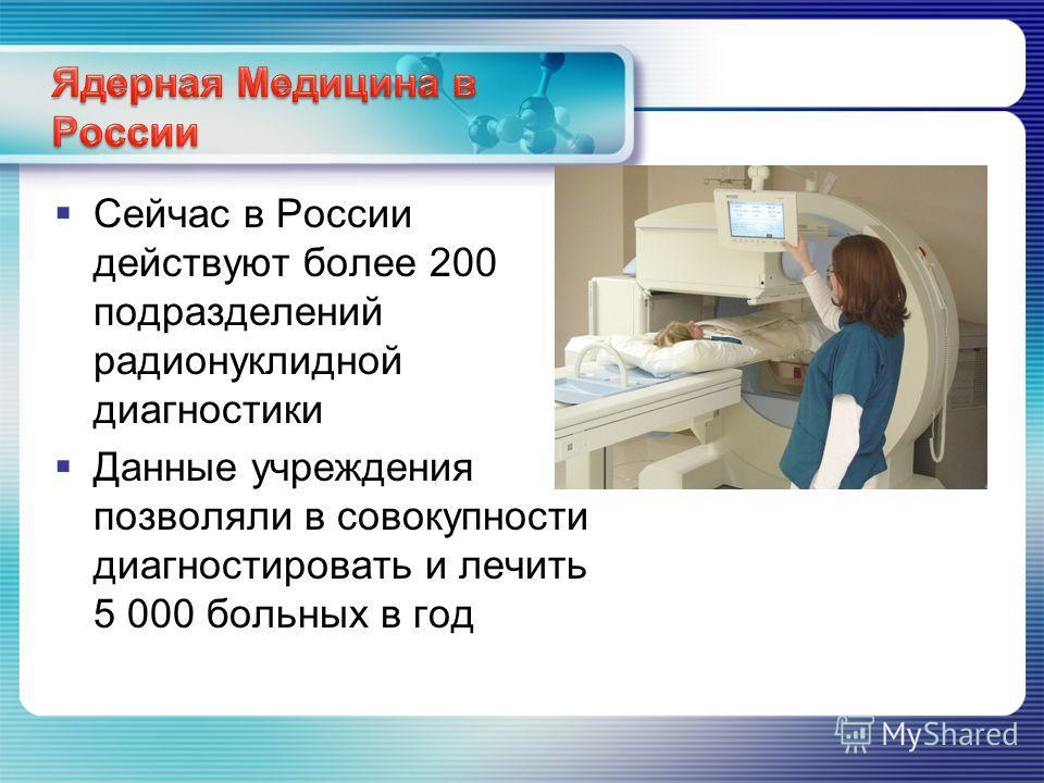 Сейчас в России действуют более 200 подразделений радионуклидной диагностики Данные учреждения позволяли в совокупности диагностировать и лечить 5 000 больных в год