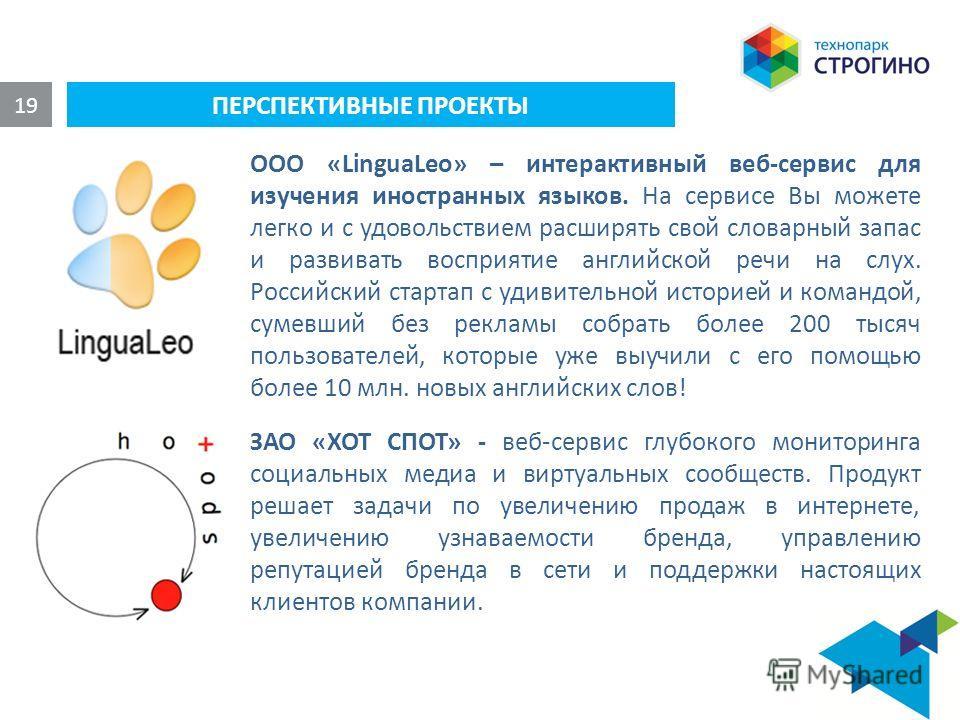 ПЕРСПЕКТИВНЫЕ ПРОЕКТЫ 19 ООО «LinguaLeo» – интерактивный веб-сервис для изучения иностранных языков. На сервисе Вы можете легко и с удовольствием расширять свой словарный запас и развивать восприятие английской речи на слух. Российский стартап с удив