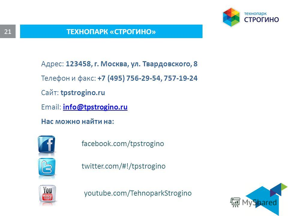 ТЕХНОПАРК «СТРОГИНО» 21 Адрес: 123458, г. Москва, ул. Твардовского, 8 Телефон и факс: +7 (495) 756-29-54, 757-19-24 Сайт: tpstrogino.ru Email: info@tpstrogino.ruinfo@tpstrogino.ru Нас можно найти на: facebook.com/tpstrogino twitter.com/#!/tpstrogino