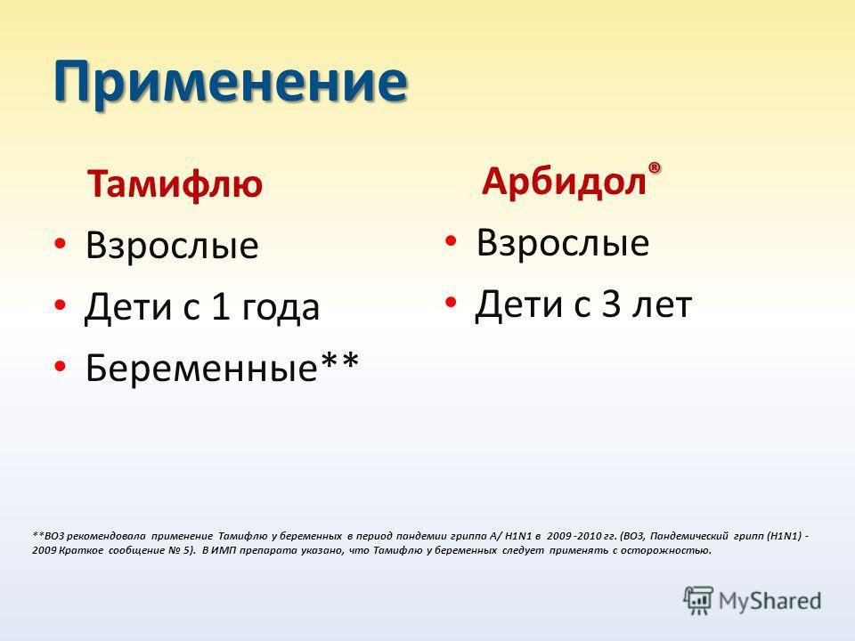 Применение Тамифлю Взрослые Дети с 1 года Беременные** ® Арбидол ® Взрослые Дети с 3 лет **ВОЗ рекомендовала применение Тамифлю у беременных в период пандемии гриппа А/ H1N1 в 2009 -2010 гг. (ВОЗ, Пандемический грипп (H1N1) - 2009 Краткое сообщение 5
