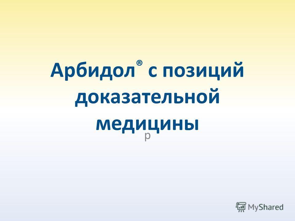 Арбидол ® с позиций доказательной медицины р
