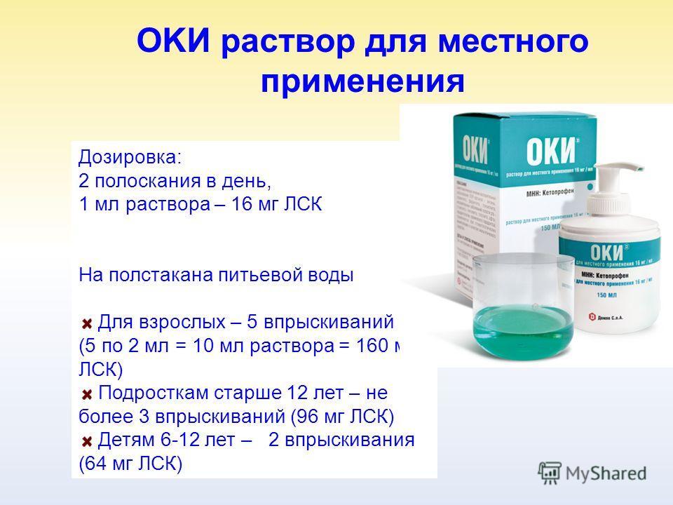 OKИ раствор для местного применения Дозировка: 2 полоскания в день, 1 мл раствора – 16 мг ЛСК На полстакана питьевой воды Для взрослых – 5 впрыскиваний (5 по 2 мл = 10 мл раствора = 160 мг ЛСК) Подросткам старше 12 лет – не более 3 впрыскиваний (96 м