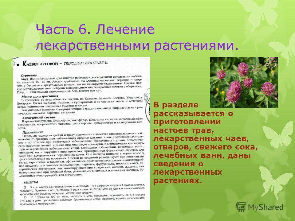 Часть 6. Лечение лекарственными растениями. В разделе рассказывается о приготовлении настоев трав, лекарственных чаев, отваров, свежего сока, лечебных ванн, даны сведения о лекарственных растениях.