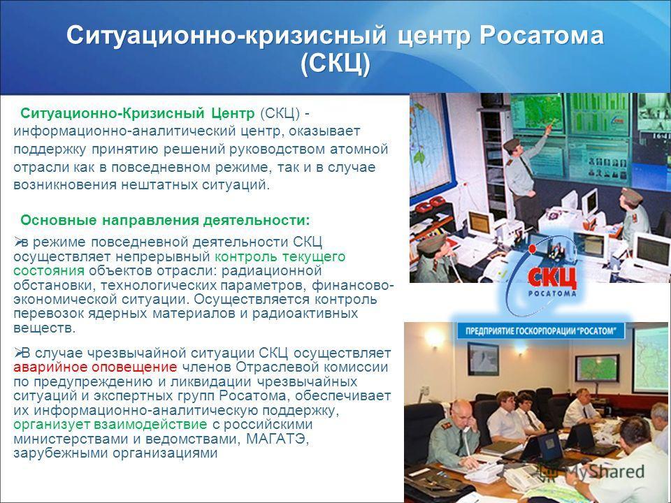 www.rosatom.ru Ситуационно-Кризисный Центр (СКЦ) - информационно-аналитический центр, оказывает поддержку принятию решений руководством атомной отрасли как в повседневном режиме, так и в случае возникновения нештатных ситуаций. Основные направления д