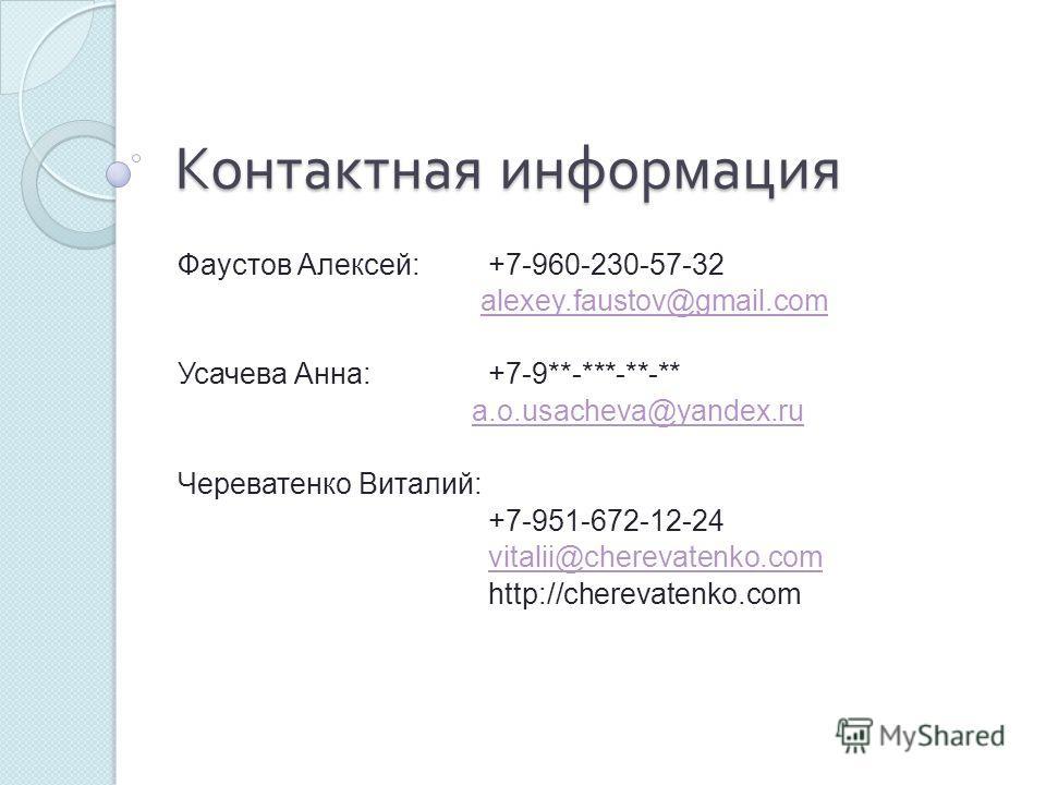 Контактная информация Фаустов Алексей: +7-960-230-57-32 alexey.faustov@gmail.com Усачева Анна: +7-9**-***-**-** a.o.usacheva@yandex.ru Череватенко Виталий: +7-951-672-12-24 vitalii@cherevatenko.com http://cherevatenko.com