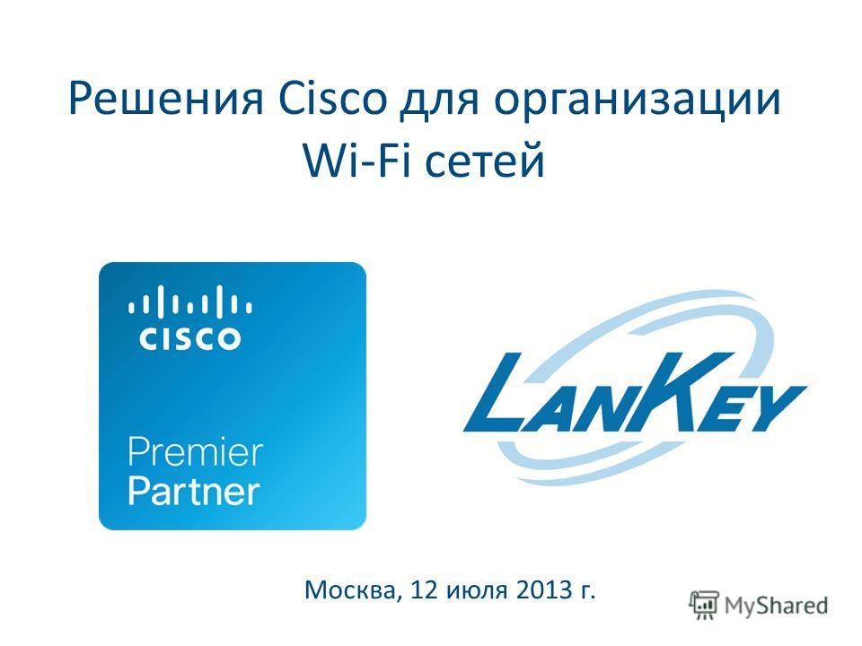 Решения Cisco для организации Wi-Fi сетей Москва, 12 июля 2013 г.