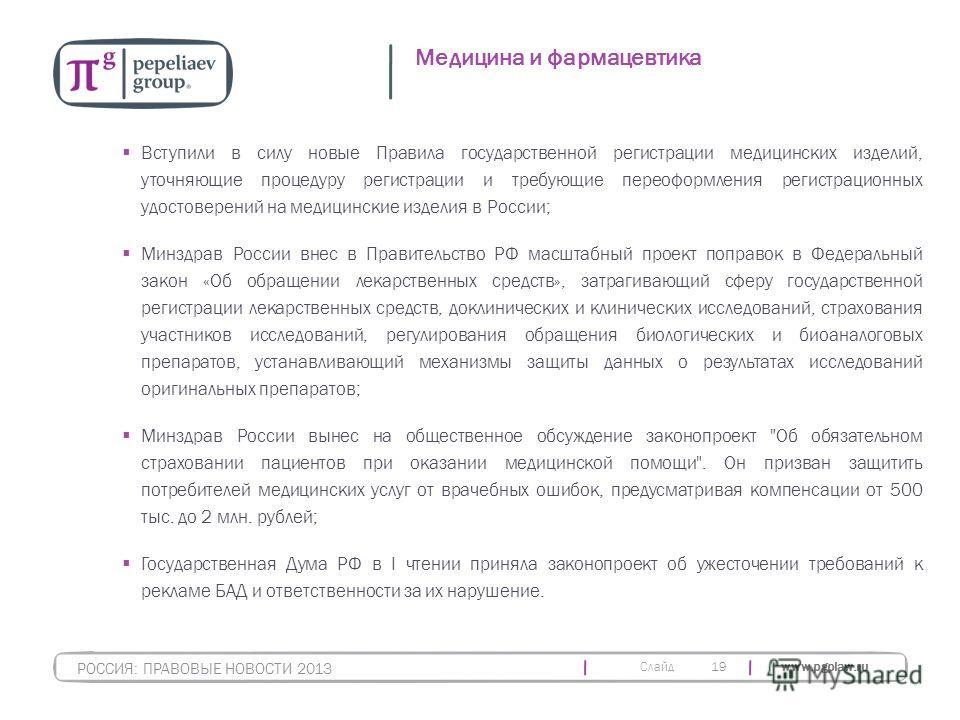 Слайд www.pgplaw.ru 19 Медицина и фармацевтика РОССИЯ: ПРАВОВЫЕ НОВОСТИ 2013 Вступили в силу новые Правила государственной регистрации медицинских изделий, уточняющие процедуру регистрации и требующие переоформления регистрационных удостоверений на м