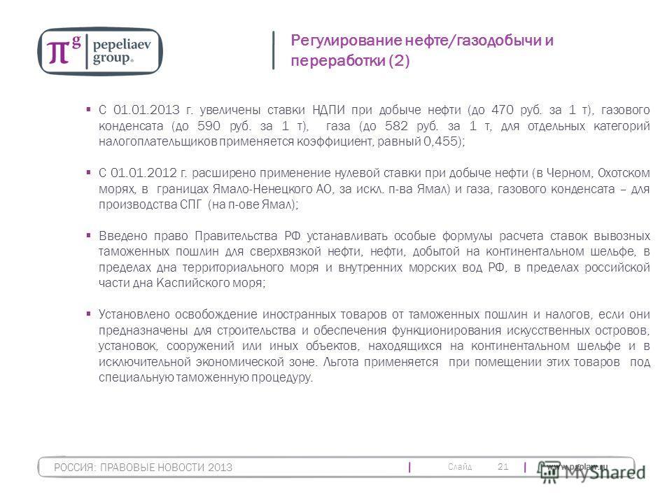 Слайд www.pgplaw.ru С 01.01.2013 г. увеличены ставки НДПИ при добыче нефти (до 470 руб. за 1 т), газового конденсата (до 590 руб. за 1 т), газа (до 582 руб. за 1 т, для отдельных категорий налогоплательщиков применяется коэффициент, равный 0,455); С