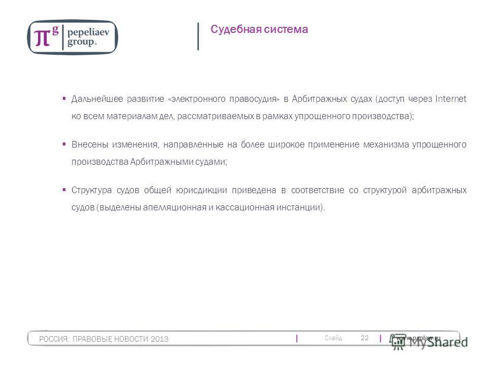 Слайд www.pgplaw.ru 22 Судебная система РОССИЯ: ПРАВОВЫЕ НОВОСТИ 2013 Дальнейшее развитие «электронного правосудия» в Арбитражных судах (доступ через Internet ко всем материалам дел, рассматриваемых в рамках упрощенного производства); Внесены изменен