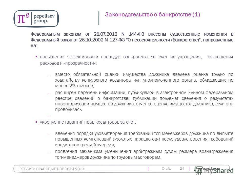 Слайд www.pgplaw.ru 24 Законодательство о банкротстве (1) РОССИЯ: ПРАВОВЫЕ НОВОСТИ 2013 Федеральным законом от 28.07.2012 N 144-ФЗ внесены существенные изменения в Федеральный закон от 26.10.2002 N 127-ФЗ