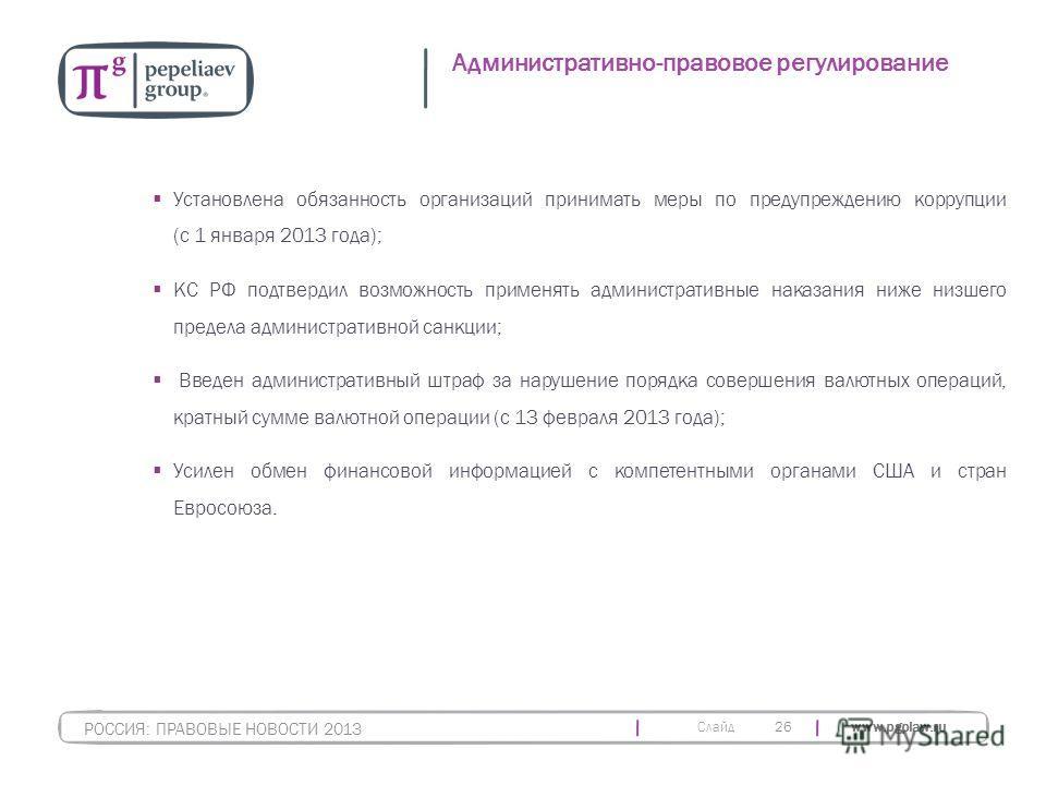 Слайд www.pgplaw.ru 26 Административно-правовое регулирование РОССИЯ: ПРАВОВЫЕ НОВОСТИ 2013 Установлена обязанность организаций принимать меры по предупреждению коррупции (с 1 января 2013 года); КС РФ подтвердил возможность применять административные