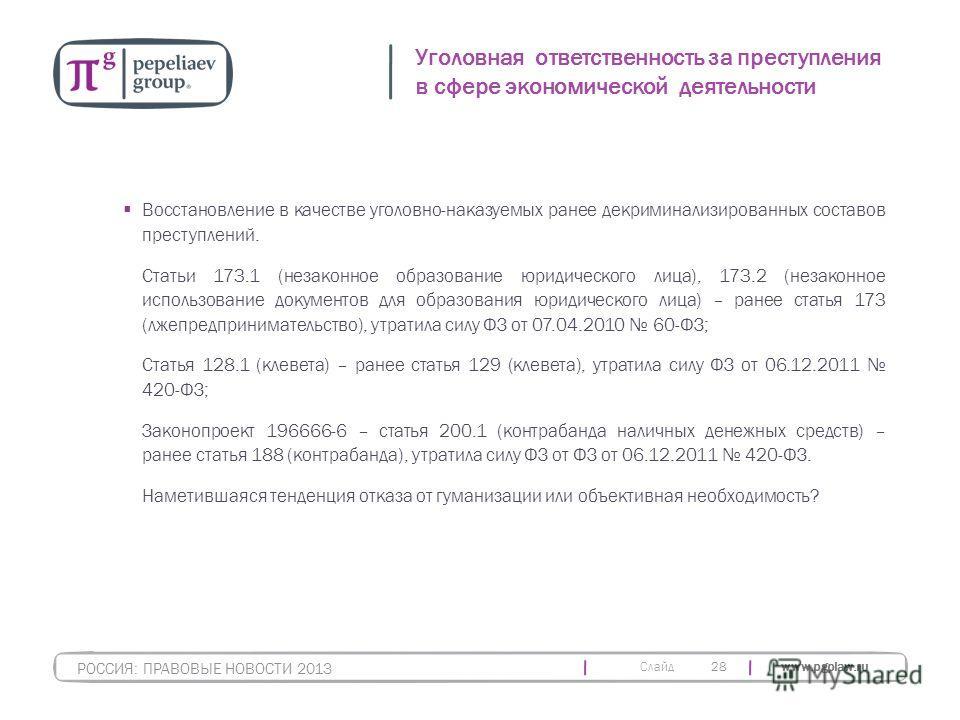 Слайд www.pgplaw.ru 28 Уголовная ответственность за преступления в сфере экономической деятельности РОССИЯ: ПРАВОВЫЕ НОВОСТИ 2013 Восстановление в качестве уголовно-наказуемых ранее декриминализированных составов преступлений. Статьи 173.1 (незаконно
