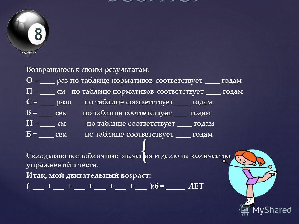 { Возвращаюсь к своим результатам: О = ____ раз по таблице нормативов соответствует ____ годам П = ____ см по таблице нормативов соответствует ____ годам С = ____ раза по таблице соответствует ____ годам В = ____ сек по таблице соответствует ____ год