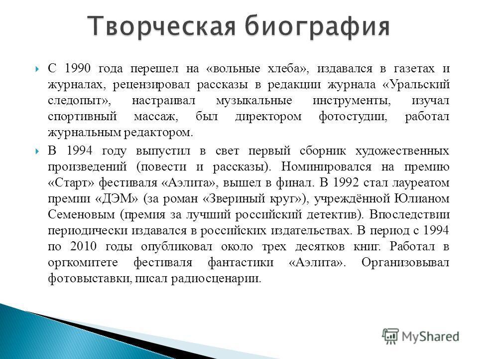С 1990 года перешел на «вольные хлеба», издавался в газетах и журналах, рецензировал рассказы в редакции журнала «Уральский следопыт», настраивал музыкальные инструменты, изучал спортивный массаж, был директором фотостудии, работал журнальным редакто