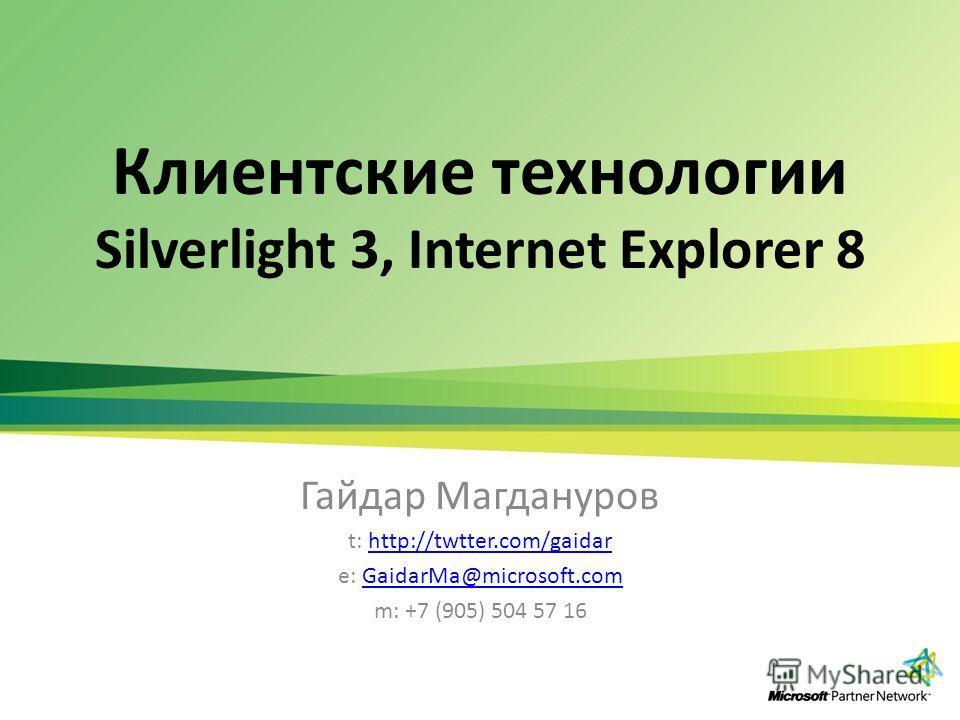 Клиентские технологии Silverlight 3, Internet Explorer 8 Гайдар Магдануров t: http://twtter.com/gaidarhttp://twtter.com/gaidar e: GaidarMa@microsoft.comGaidarMa@microsoft.com m: +7 (905) 504 57 16