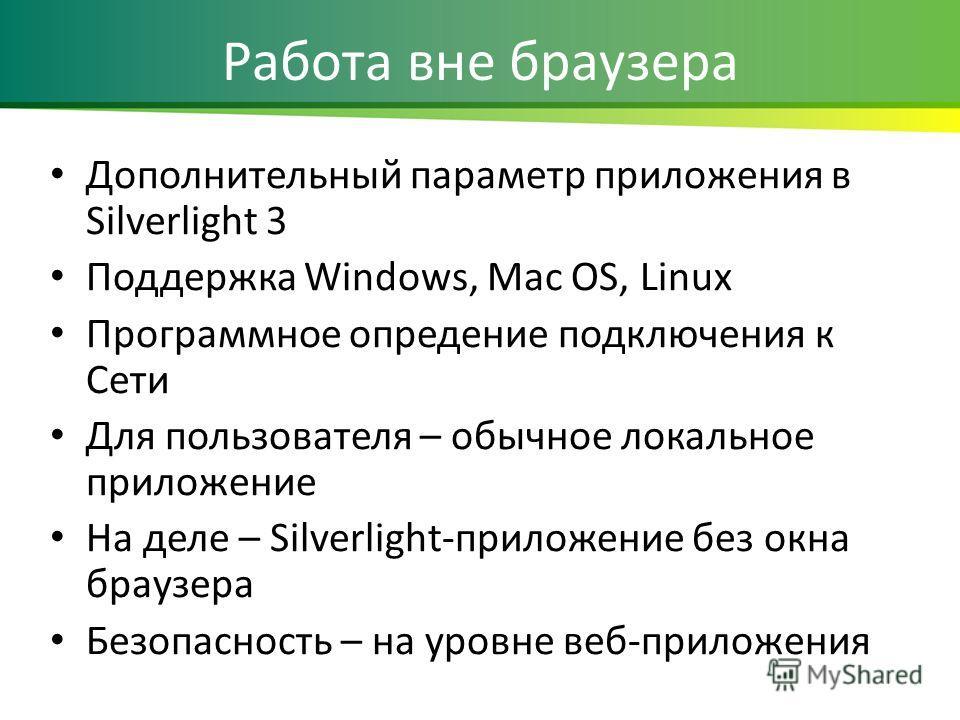 Работа вне браузера Дополнительный параметр приложения в Silverlight 3 Поддержка Windows, Mac OS, Linux Программное опредение подключения к Сети Для пользователя – обычное локальное приложение На деле – Silverlight-приложение без окна браузера Безопа