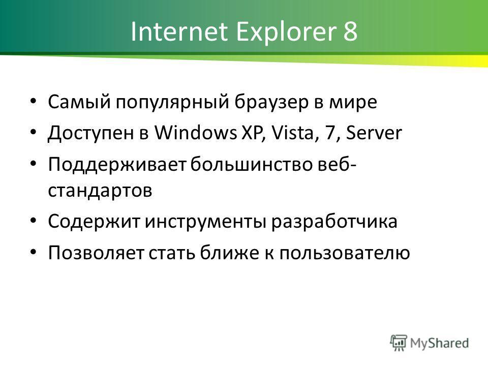 Internet Explorer 8 Самый популярный браузер в мире Доступен в Windows XP, Vista, 7, Server Поддерживает большинство веб- стандартов Содержит инструменты разработчика Позволяет стать ближе к пользователю