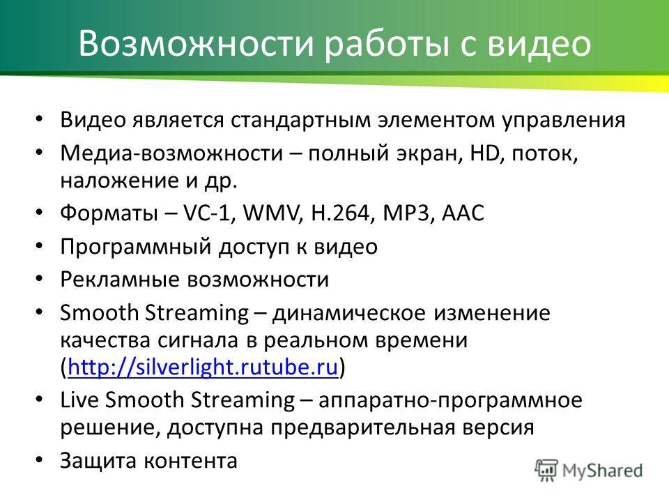 Возможности работы с видео Видео является стандартным элементом управления Медиа-возможности – полный экран, HD, поток, наложение и др. Форматы – VC-1, WMV, H.264, MP3, AAC Программный доступ к видео Рекламные возможности Smooth Streaming – динамичес