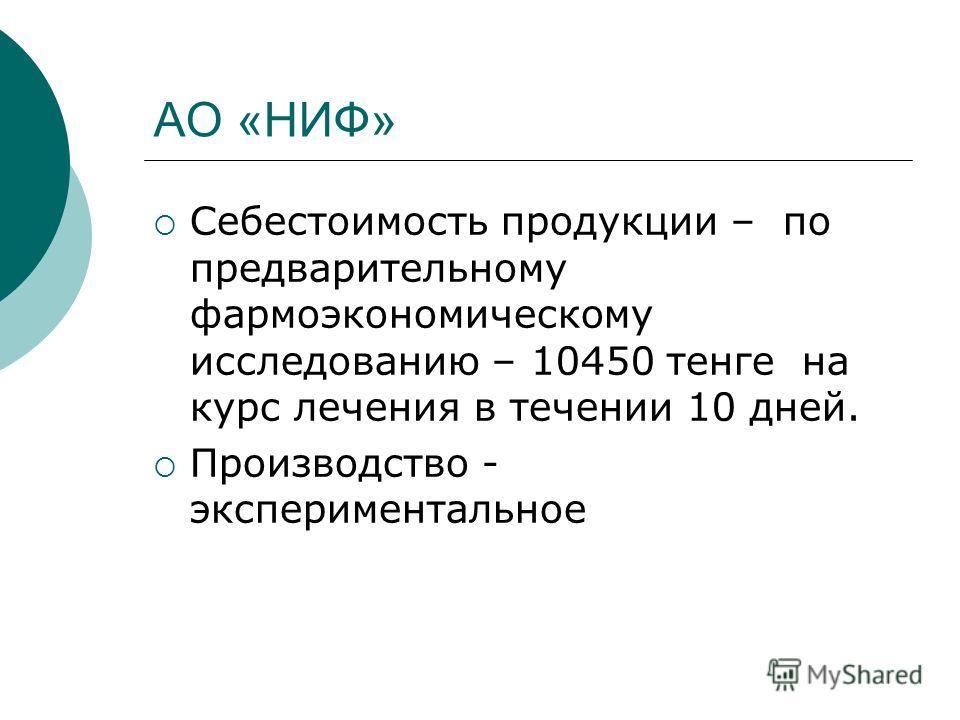 АО «НИФ» Себестоимость продукции – по предварительному фармоэкономическому исследованию – 10450 тенге на курс лечения в течении 10 дней. Производство - экспериментальное