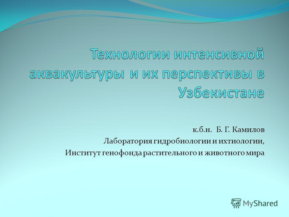 к.б.н. Б. Г. Камилов Лаборатория гидробиологии и ихтиологии, Институт генофонда растительного и животного мира