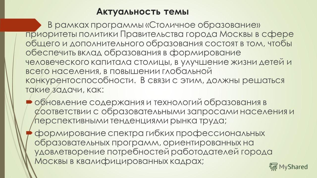 Актуальность темы В рамках программы «Столичное образование» приоритеты политики Правительства города Москвы в сфере общего и дополнительного образования состоят в том, чтобы обеспечить вклад образования в формирование человеческого капитала столицы,