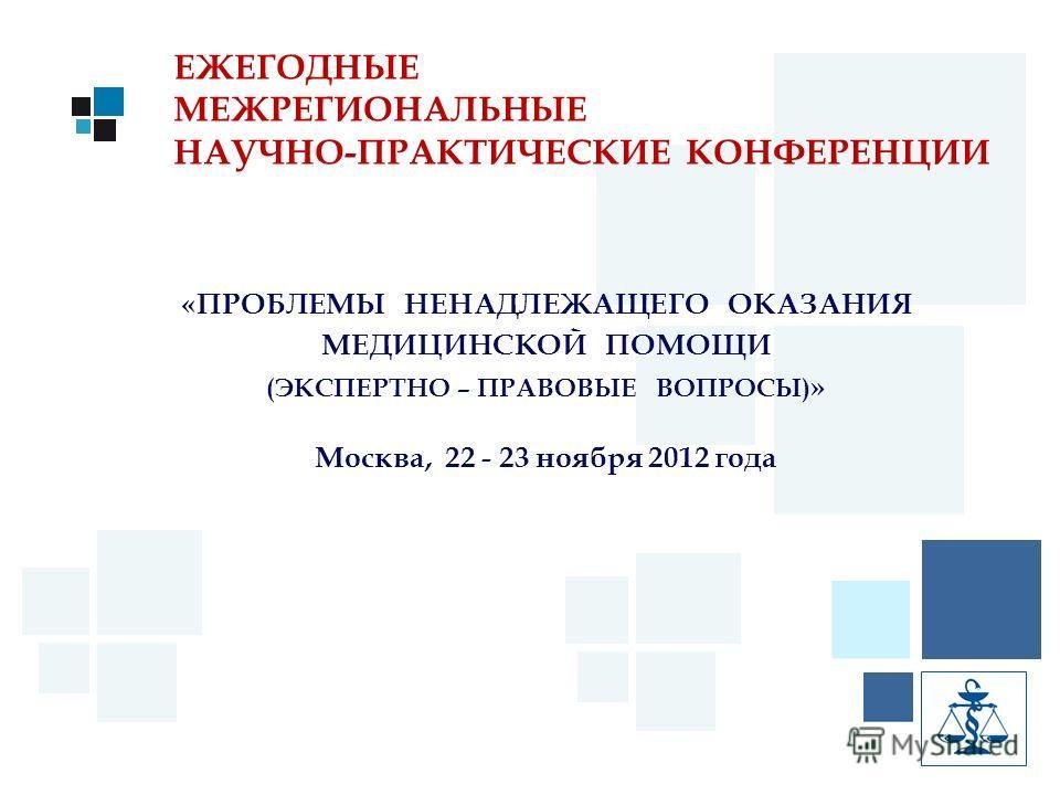 ЕЖЕГОДНЫЕ МЕЖРЕГИОНАЛЬНЫЕ НАУЧНО-ПРАКТИЧЕСКИЕ КОНФЕРЕНЦИИ «ПРОБЛЕМЫ НЕНАДЛЕЖАЩЕГО ОКАЗАНИЯ МЕДИЦИНСКОЙ ПОМОЩИ (ЭКСПЕРТНО – ПРАВОВЫЕ ВОПРОСЫ) » Москва, 22 - 23 ноября 2012 года