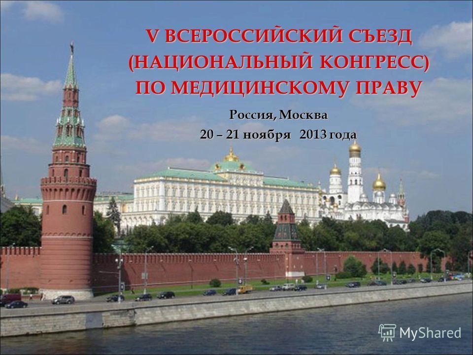 V ВСЕРОССИЙСКИЙ СЪЕЗД (НАЦИОНАЛЬНЫЙ КОНГРЕСС) ПО МЕДИЦИНСКОМУ ПРАВУ Россия, Москва 20 – 21 ноября 2013 года
