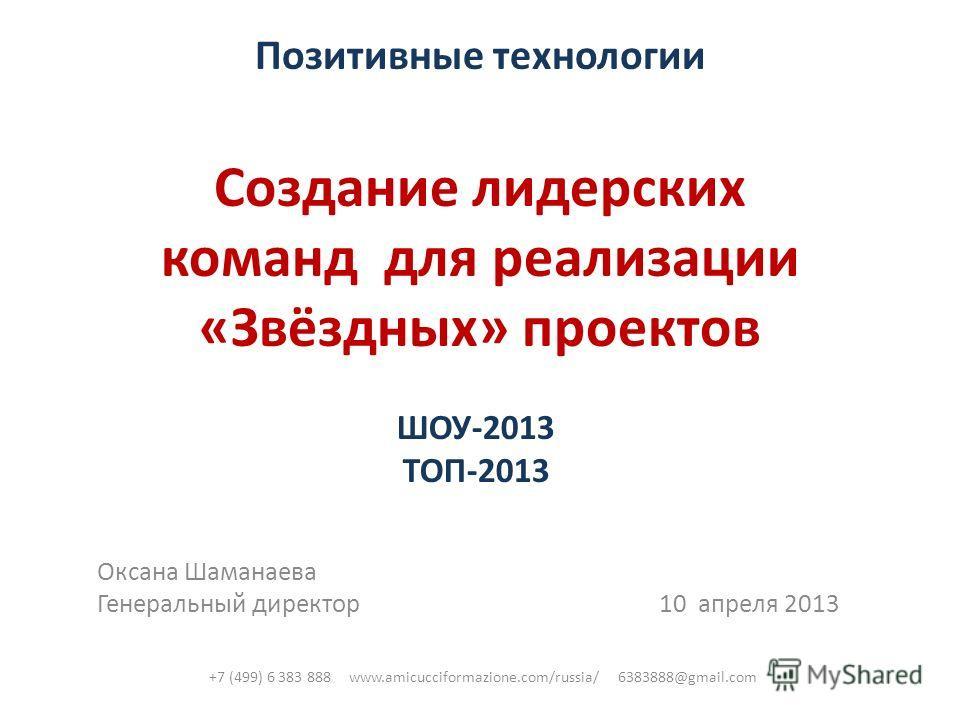Позитивные технологии Создание лидерских команд для реализации «Звёздных» проектов ШОУ-2013 ТОП-2013 Оксана Шаманаева Генеральный директор 10 апреля 2013 +7 (499) 6 383 888 www.amicucciformazione.com/russia/ 6383888@gmail.com