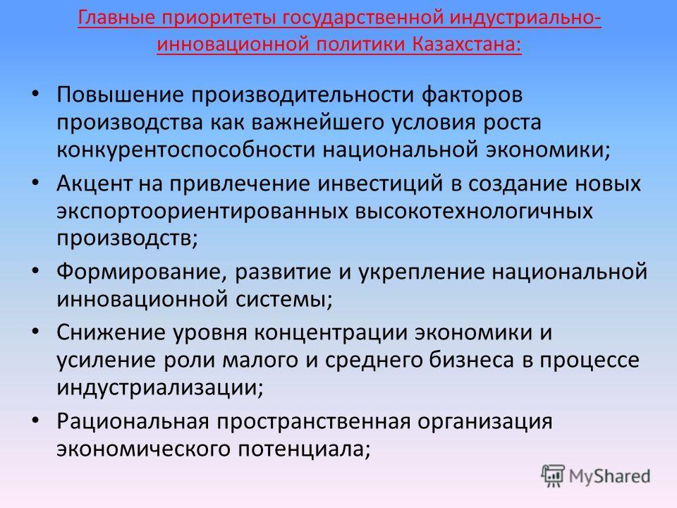 Главные приоритеты государственной индустриально- инновационной политики Казахстана: Повышение производительности факторов производства как важнейшего условия роста конкурентоспособности национальной экономики; Акцент на привлечение инвестиций в созд