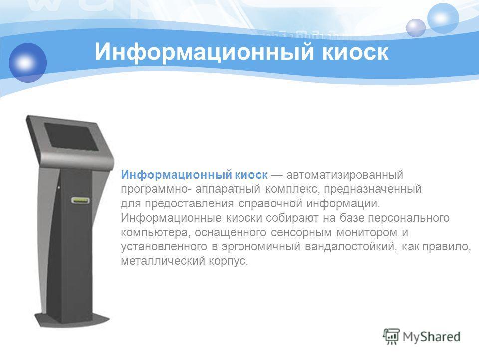Информационный киоск Информационный киоск автоматизированный программно- аппаратный комплекс, предназначенный для предоставления справочной информации. Информационные киоски собирают на базе персонального компьютера, оснащенного сенсорным монитором и