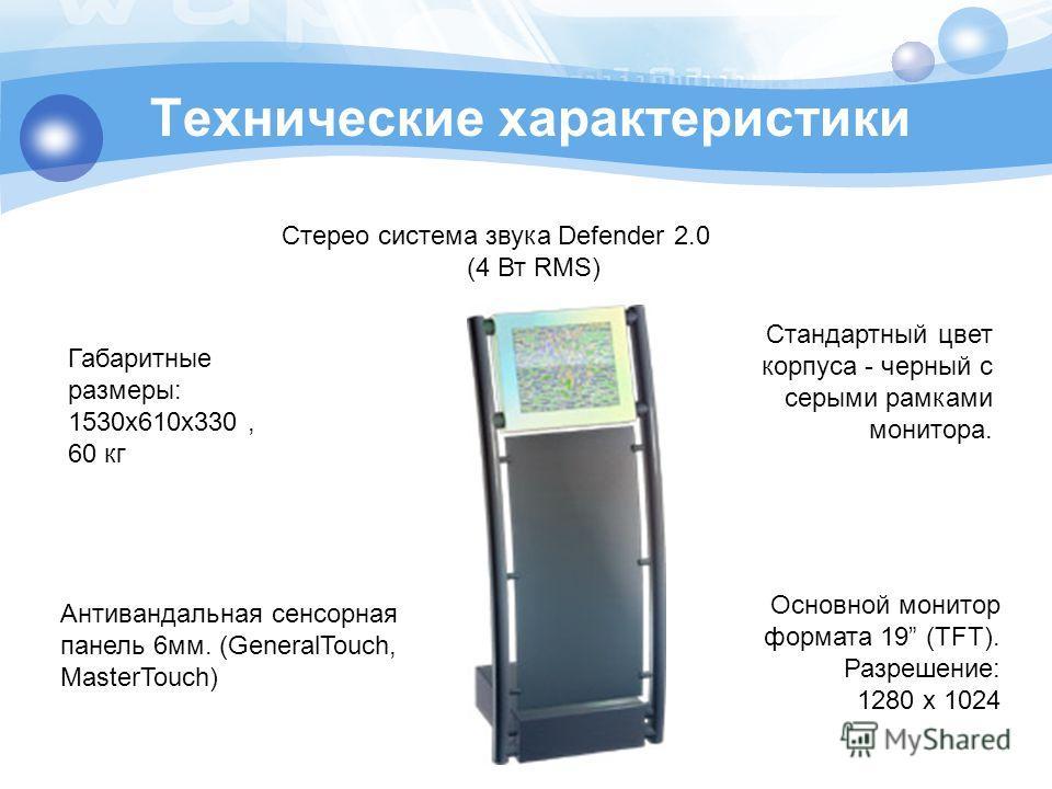 Габаритные размеры: 1530x610x330, 60 кг Стандартный цвет корпуса - черный с серыми рамками монитора. Основной монитор формата 19 (TFT). Разрешение: 1280 x 1024 Антивандальная сенсорная панель 6мм. (GeneralTouch, MasterTouch) Стерео система звука Defe