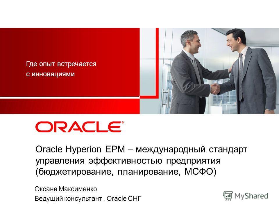 Oracle Hyperion EPM – международный стандарт управления эффективностью предприятия (бюджетирование, планирование, МСФО) Где опыт встречается с инновациями Оксана Максименко Ведущий консультант, Oracle СНГ