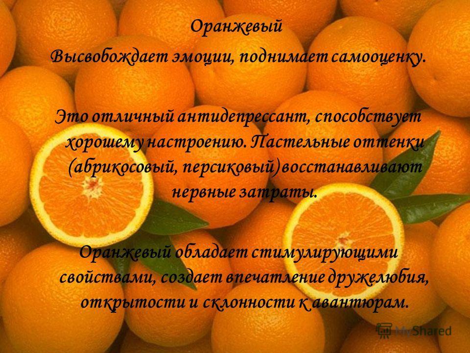 Оранжевый Высвобождает эмоции, поднимает самооценку. Это отличный антидепрессант, способствует хорошему настроению. Пастельные оттенки (абрикосовый, персиковый) восстанавливают нервные затраты. Оранжевый обладает стимулирующими свойствами, создает вп