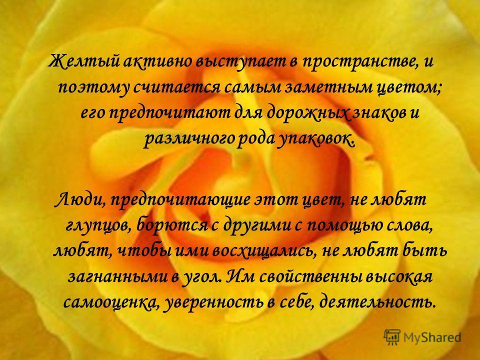 Желтый активно выступает в пространстве, и поэтому считается самым заметным цветом; его предпочитают для дорожных знаков и различного рода упаковок. Люди, предпочитающие этот цвет, не любят глупцов, борются с другими с помощью слова, любят, чтобы ими