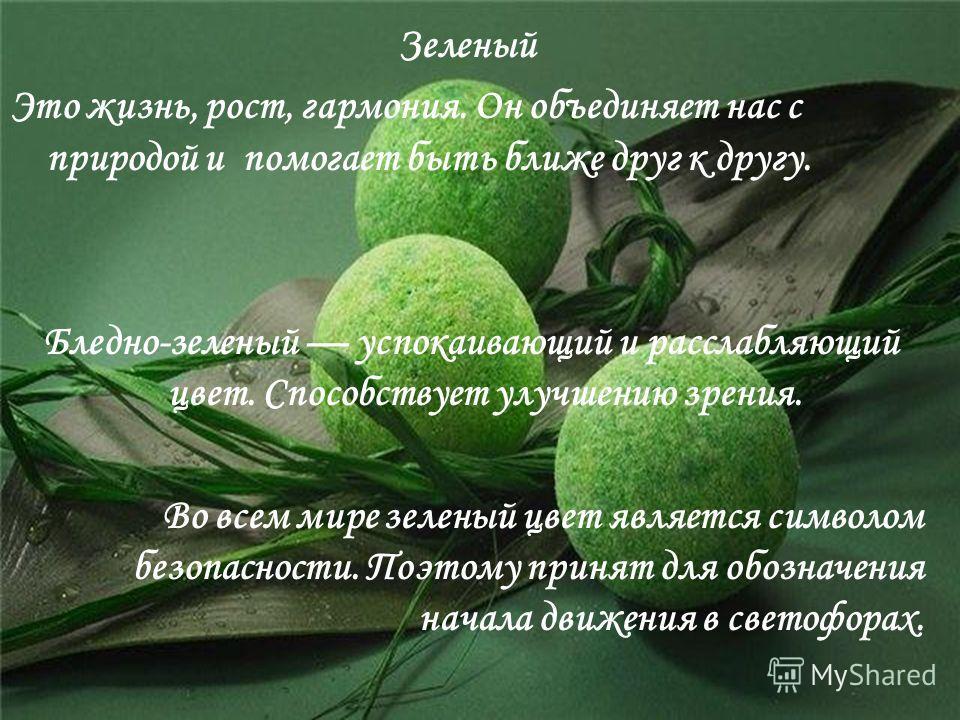 Зеленый Это жизнь, рост, гармония. Он объединяет нас с природой и помогает быть ближе друг к другу. Бледно-зеленый успокаивающий и расслабляющий цвет. Способствует улучшению зрения. Во всем мире зеленый цвет является символом безопасности. Поэтому пр