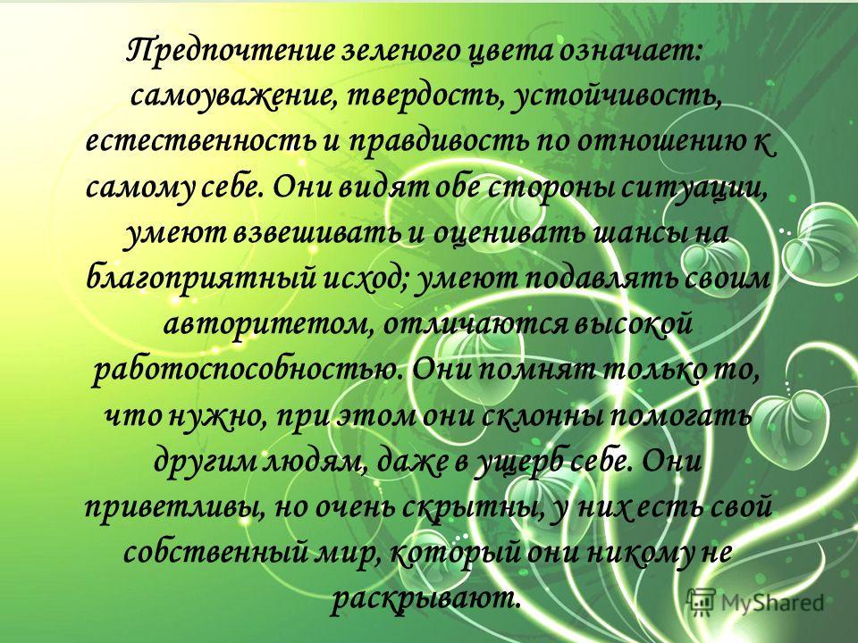 Предпочтение зеленого цвета означает: самоуважение, твердость, устойчивость, естественность и правдивость по отношению к самому себе. Они видят обе стороны ситуации, умеют взвешивать и оценивать шансы на благоприятный исход; умеют подавлять своим авт