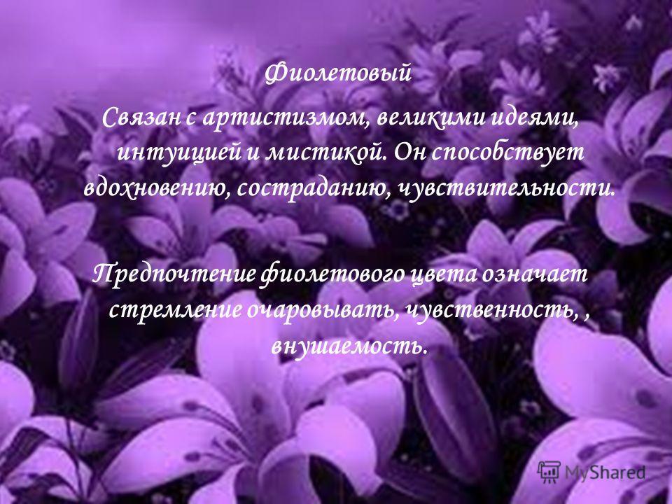 Фиолетовый Связан с артистизмом, великими идеями, интуицией и мистикой. Он способствует вдохновению, состраданию, чувствительности. Предпочтение фиолетового цвета означает стремление очаровывать, чувственность,, внушаемость.