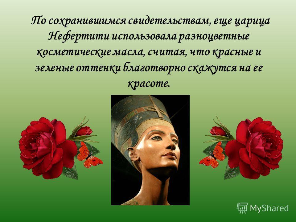 По сохранившимся свидетельствам, еще царица Нефертити использовала разноцветные косметические масла, считая, что красные и зеленые оттенки благотворно скажутся на ее красоте.