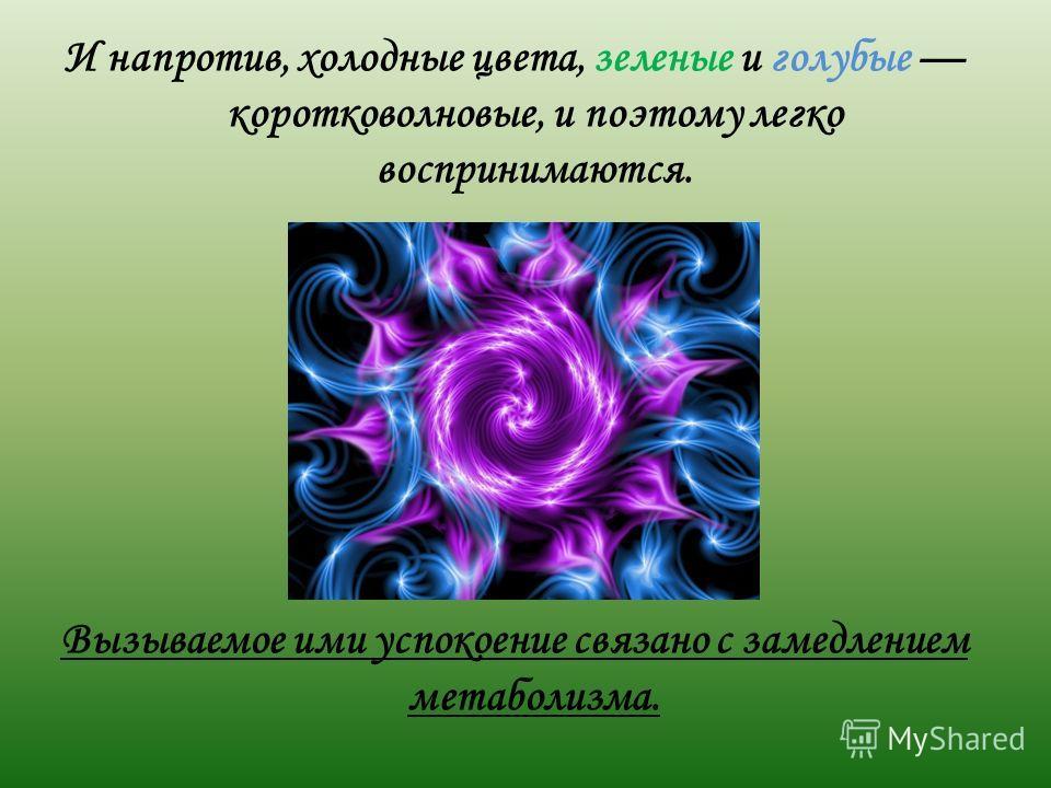И напротив, холодные цвета, зеленые и голубые коротковолновые, и поэтому легко воспринимаются. Вызываемое ими успокоение связано с замедлением метаболизма.