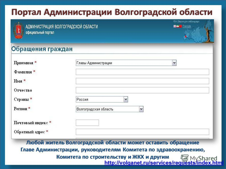http://volganet.ru/services/requests/index.html Любой житель Волгоградской области может оставить обращение Главе Администрации, руководителям Комитета по здравоохранению, Комитета по строительству и ЖКХ и другим Портал Администрации Волгоградской об