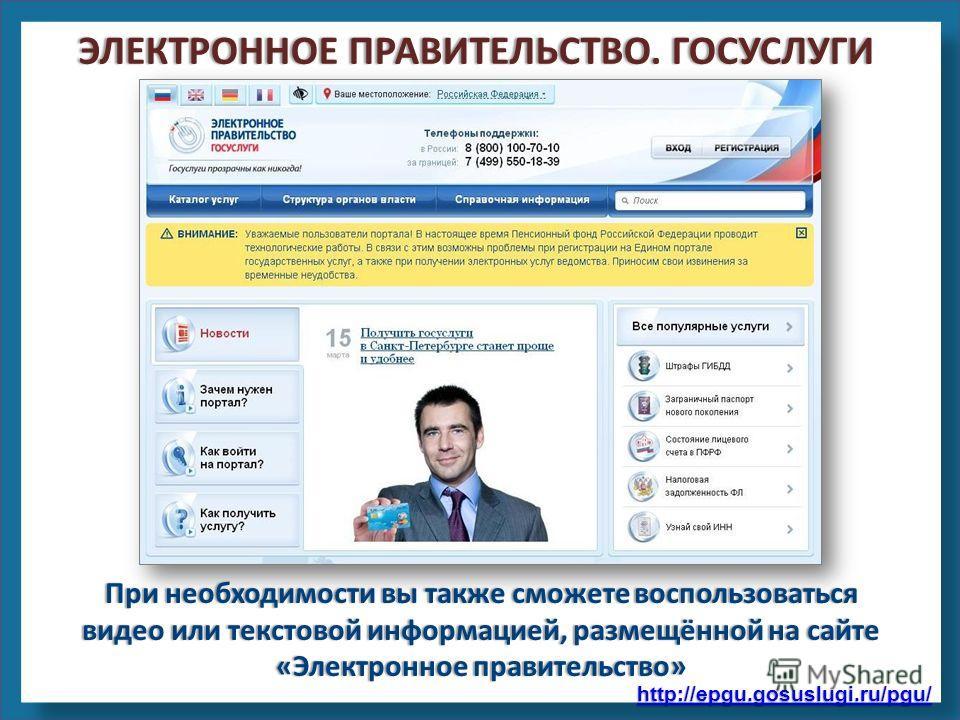 http://epgu.gosuslugi.ru/pgu/ При необходимости вы также сможете воспользоваться видео или текстовой информацией, размещённой на сайте «Электронное правительство» ЭЛЕКТРОННОЕ ПРАВИТЕЛЬСТВО. ГОСУСЛУГИЭЛЕКТРОННОЕ ПРАВИТЕЛЬСТВО. ГОСУСЛУГИ