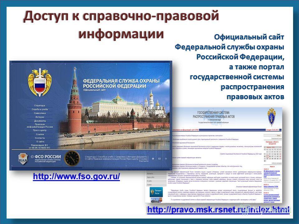 http://pravo.msk.rsnet.ru/index.html http://www.fso.gov.ru/ Официальный сайт Федеральной службы охраны Российской Федерации, а также портал государственной системы распространения правовых актов Доступ к справочно-правовой информации
