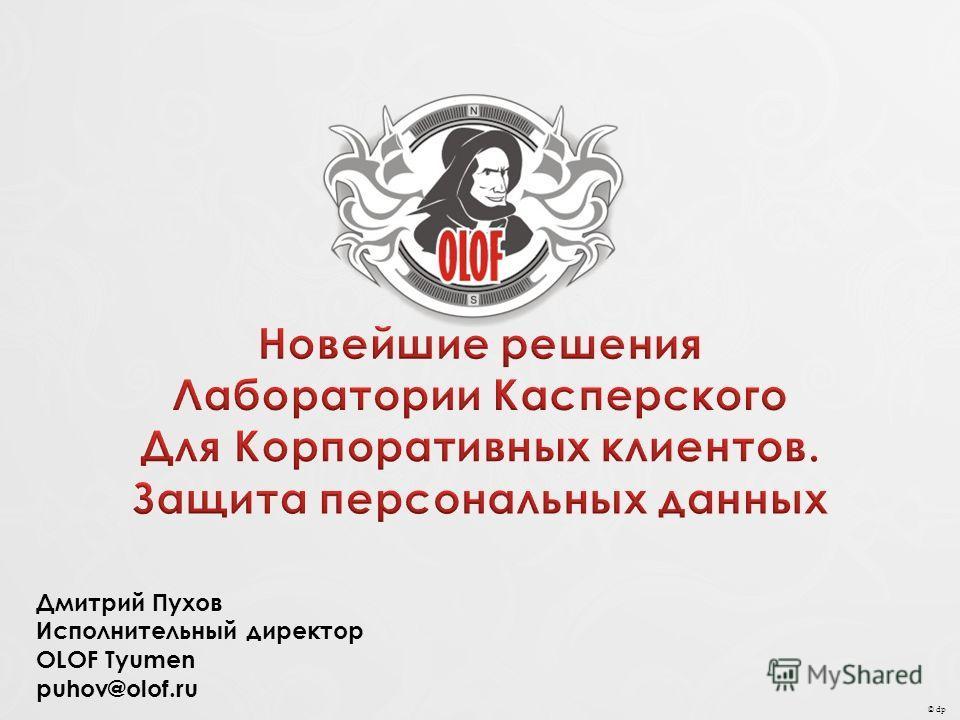 © dp Дмитрий Пухов Исполнительный директор OLOF Tyumen puhov@olof.ru